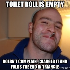 Good Guy Greg - Toilet roll is empty Doesn't complain, changes it and folds the end in triangle