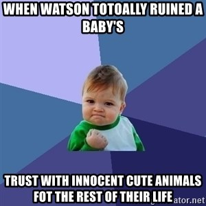 Success Kid - when watson totoally ruined a baby's trust with innocent cute animals fot the rest of their life