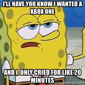 Only Cried for 20 minutes Spongebob - i'll have you know i wanted a xbox one  and i  only cried for like 20 minutes