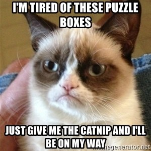 Grumpy Cat  - I'm tired of these puzzle boxes Just give me the catnip and I'll be on my way