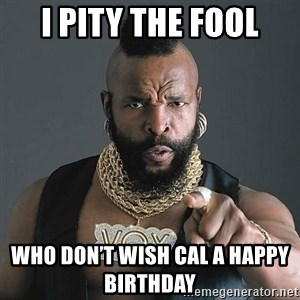 Mr T - I pity the fool Who don't wish Cal a happy birthday