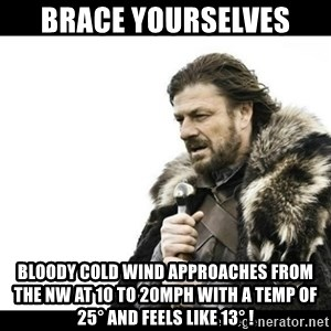 Winter is Coming - Brace yourselves Bloody cold wind approaches from the NW at 10 to 20mph with a temp of 25° and feels like 13° !