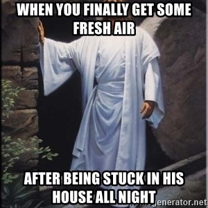 Hell Yeah Jesus - When you finally get some fresh air After being stuck in his house all night