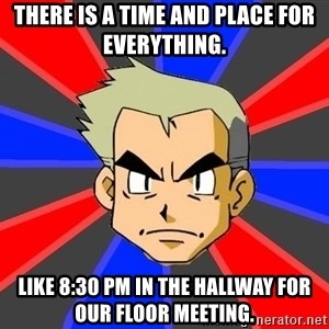 Professor Oak - There is a time and place for everything. Like 8:30 PM in the hallway for our floor meeting.