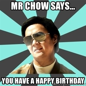mr chow - MR CHOW SAYS...  You have a Happy birthday
