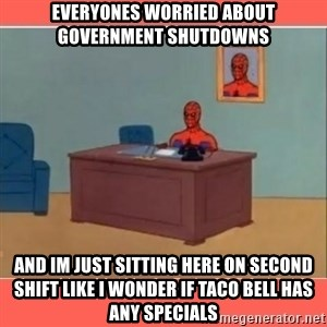 Masturbating Spider-Man - everyones worried about government shutdowns and im just sitting here on second shift like i wonder if taco bell has any specials