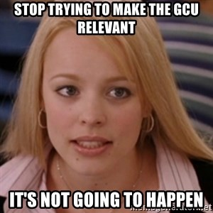 mean girls - Stop trying to make the gcu relevant It's not going to happen