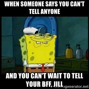 Don't you, Squidward? - when someone says you can't tell anyone and you can't wait to tell your bff, jill