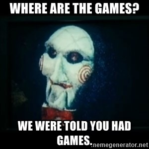 SAW - I wanna play a game - Where are the games?  We were told you had games.