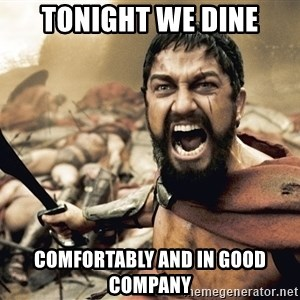 Spartan300 - tonight we dine comfortably and in good company