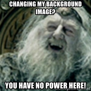 you have no power here - Changing my background image? You have no power here!