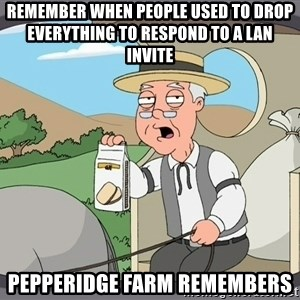 Pepperidge Farm Remembers Meme - Remember when people used to drop everything to respond to a LAN invite Pepperidge farm remembers