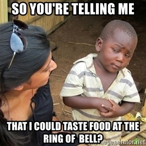 Skeptical 3rd World Kid - so you're telling me that i could taste food at the ring of  bell?