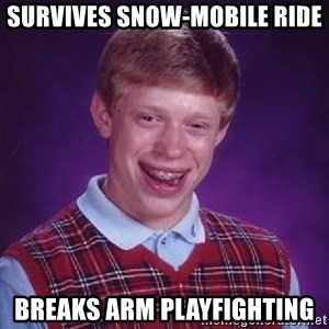 Bad Luck Brian - Survives snow-mobile ride Breaks arm playfighting