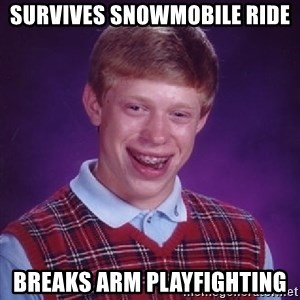 Bad Luck Brian - Survives snowmobile ride Breaks arm playfighting