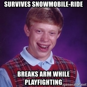 Bad Luck Brian - Survives snowmobile-ride Breaks arm while playfighting