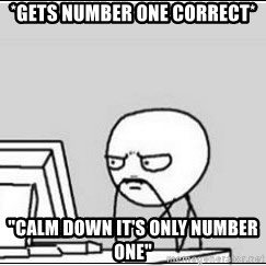 "computer guy - *gets number one correct* ""calm down it's only number one"""