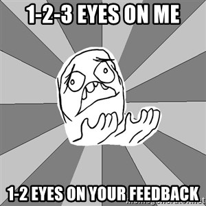 Whyyy??? - 1-2-3 eyes on me 1-2 eyes on your feedback