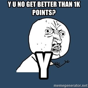 Y U No - Y u no Get better than 1k points? Y