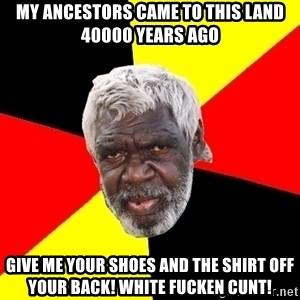 Abo - My ancestors came to this land 40000 years ago give me your shoes and the shirt off your back! White fucken cunt!