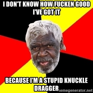 Abo - i don't know how fucken good i've got it because i'm a stupid knuckle dragger