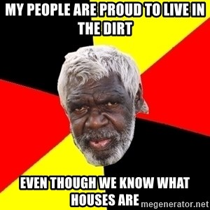 Abo - my people are proud to live in the dirt even though we know what houses are