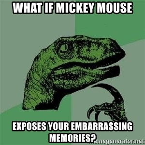 Philosoraptor - What if Mickey Mouse exposes your embarrassing memories?