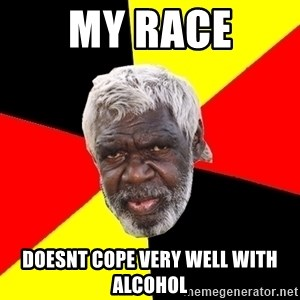 Abo - my race doesnt cope very well with alcohol
