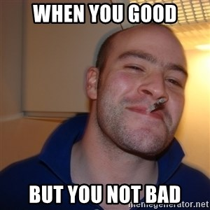 Good Guy Greg - when you good but you not bad