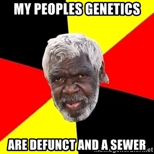 Abo - my peoples genetics are defunct and a sewer