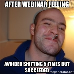 Good Guy Greg - After webinar feeling Avoided shitting 5 times but succeeded