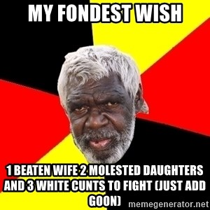 Abo - my fondest wish 1 beaten wife 2 molested daughters and 3 white cunts to fight (just add goon)