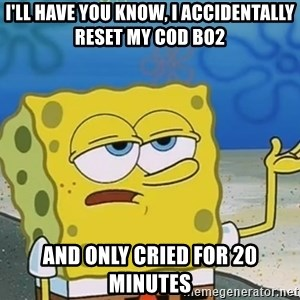 I'll have you know Spongebob - I'll have you know, I accidentally reset my COD BO2  And only cried for 20 minutes