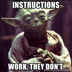 Advice Yoda - Instructions work, they don't.