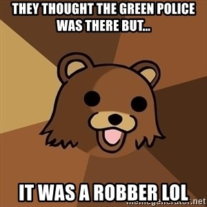 Pedobear - THey thought the green police was there but... It was a robber lol