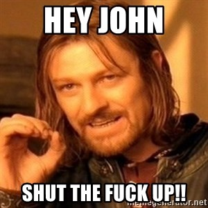 One Does Not Simply - Hey John  Shut the fuck up!!