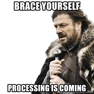 Winter is Coming - Brace yourself Processing is coming
