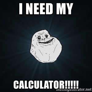 Forever Alone - I NEED MY CALCULATOR!!!!!