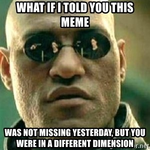 What If I Told You - What if i told you this meme was not missing yesterday, but you were in a different dimension