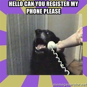 Yes, this is dog! - hello can you register my phone please