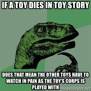 Philosoraptor - IF A TOY DIES IN TOY STORY DOES THAT MEAN THE OTHER TOYS HAVE TO WATCH IN PAIN AS THE TOY'S CORPS IS PLAYED WITH