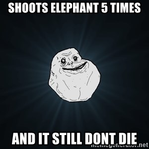 Forever Alone - shoots elephant 5 times and it still dont die