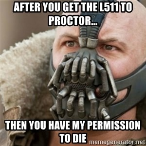Bane - After you get the L511 to Proctor... Then you have my permission to Die