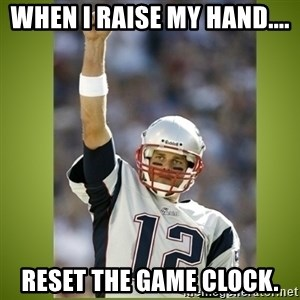 tom brady - When I raise my hand.... Reset the Game Clock.