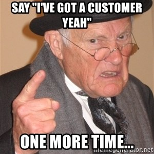 """Angry Old Man - Say """"I've got a customer yeah"""" One more time..."""