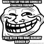 Troll Faceee - when you say you are gonna be together forever 1 sec after you have already broken up