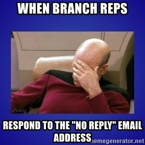 "Picard facepalm  - When branch reps respond to the ""No Reply"" email address"