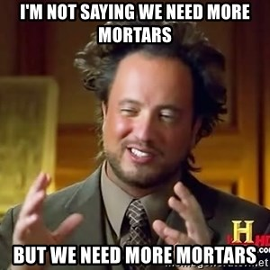 Ancient Aliens - i'm not saying we need more mortars but we need more mortars
