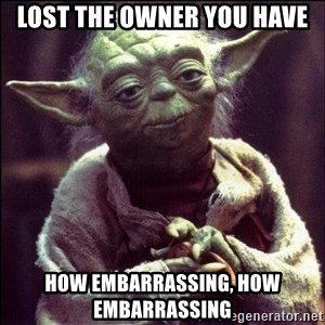 Advice Yoda - Lost the owner you have How embarrassing, how embarrassing