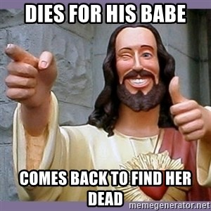 buddy jesus - Dies for his babe Comes back to find her dead